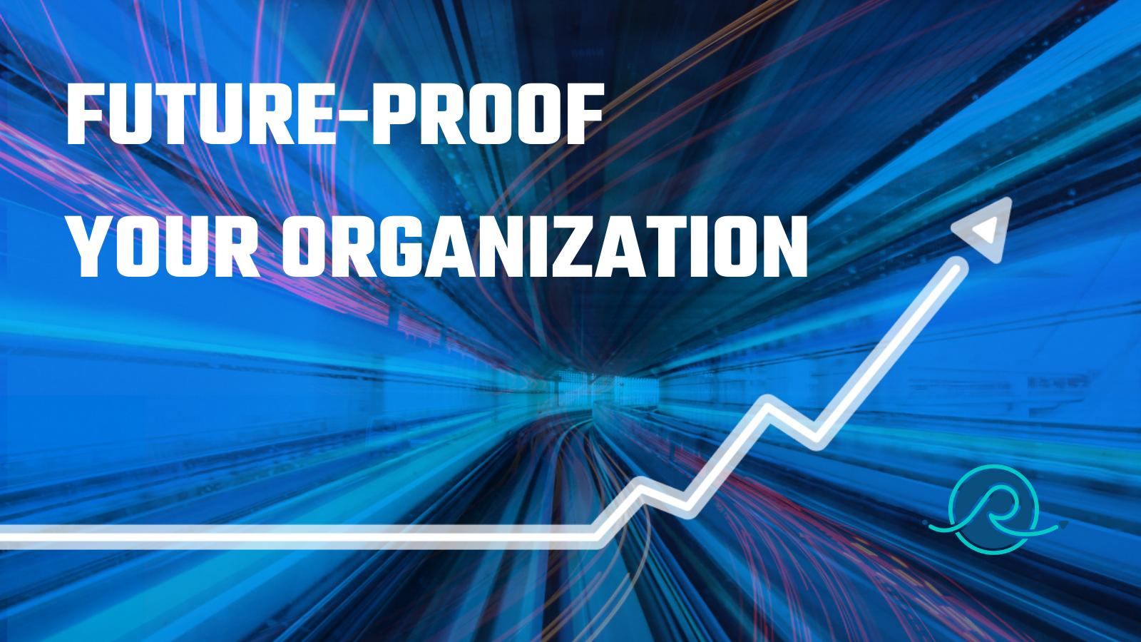 FUTURE-PROOF YOUR ORGANIZATION
